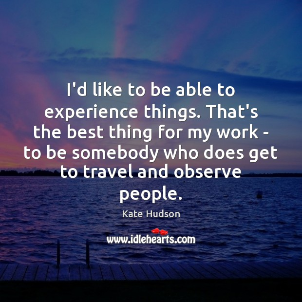 I'd like to be able to experience things. That's the best thing Kate Hudson Picture Quote