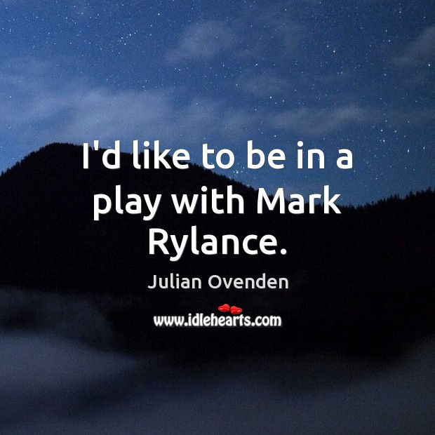 I'd like to be in a play with Mark Rylance. Image