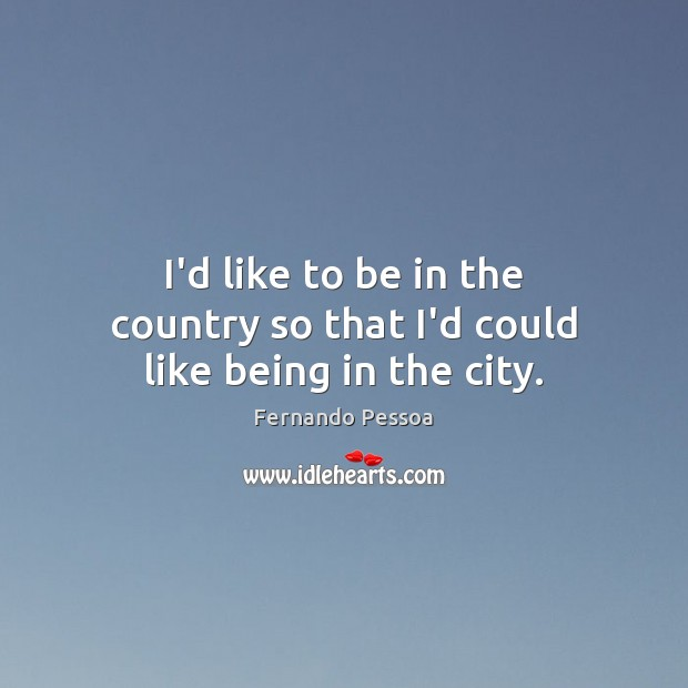 Image, I'd like to be in the country so that I'd could like being in the city.