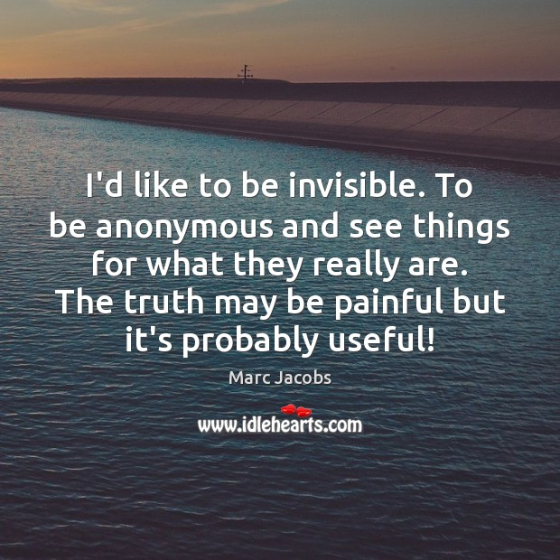 I'd like to be invisible. To be anonymous and see things for Image