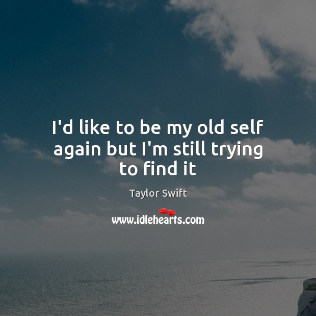 I'd like to be my old self again but I'm still trying to find it Image