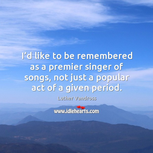 I'd like to be remembered as a premier singer of songs, not just a popular act of a given period. Luther Vandross Picture Quote