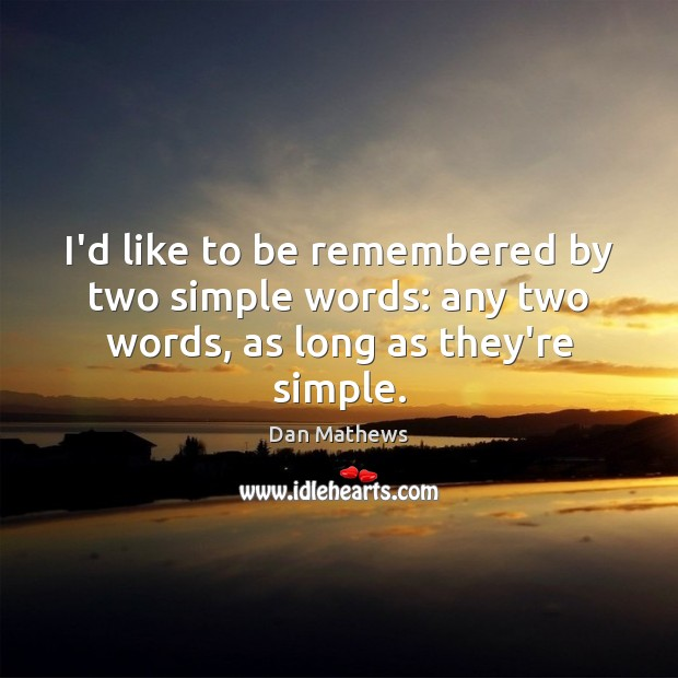 I'd like to be remembered by two simple words: any two words, as long as they're simple. Image