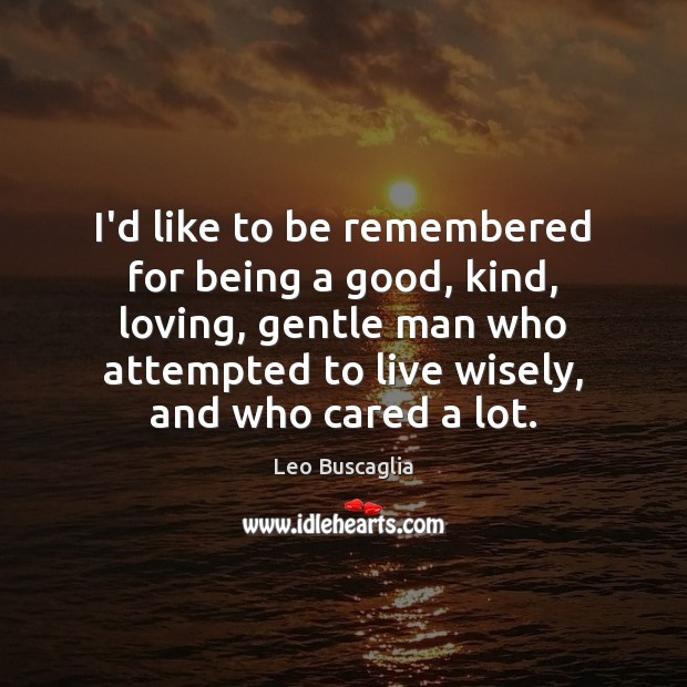 Image, I'd like to be remembered for being a good, kind, loving, gentle