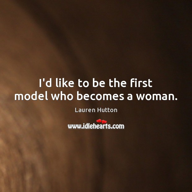 I'd like to be the first model who becomes a woman. Lauren Hutton Picture Quote