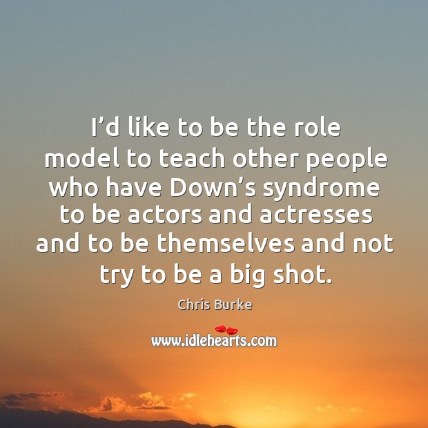I'd like to be the role model to teach other people who have down's syndrome to be actors and actresses and Image