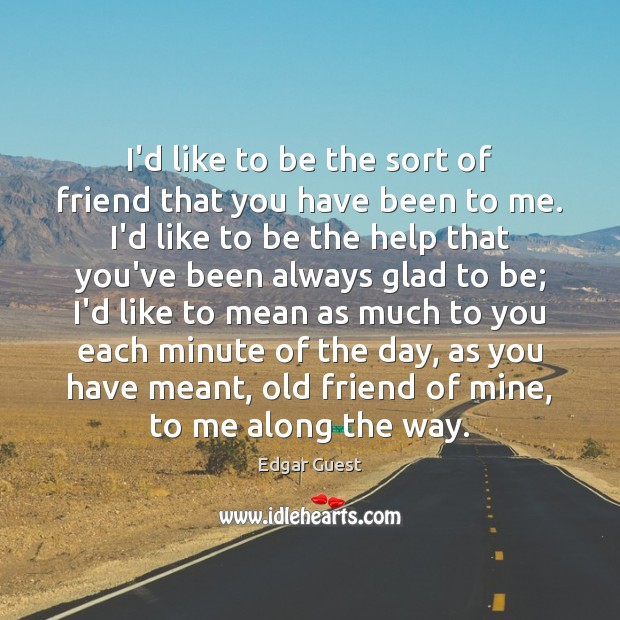 I'd like to be the sort of friend that you have been Edgar Guest Picture Quote