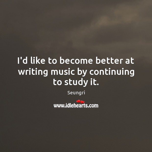 Image, I'd like to become better at writing music by continuing to study it.