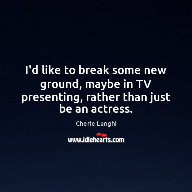 I'd like to break some new ground, maybe in TV presenting, rather than just be an actress. Image
