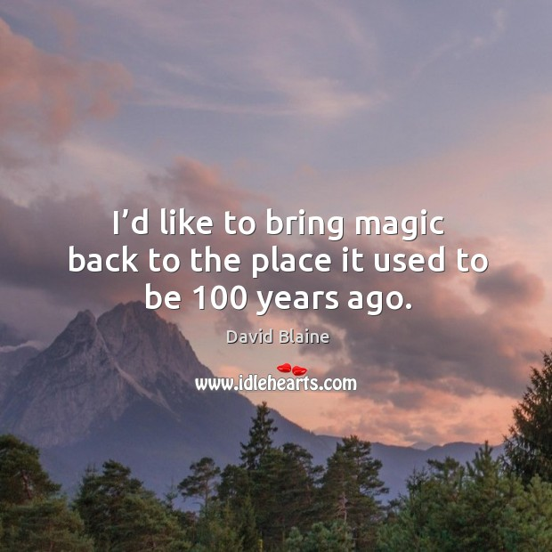 I'd like to bring magic back to the place it used to be 100 years ago. Image