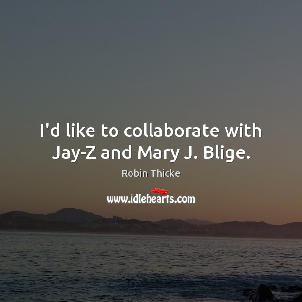 I'd like to collaborate with Jay-Z and Mary J. Blige. Image