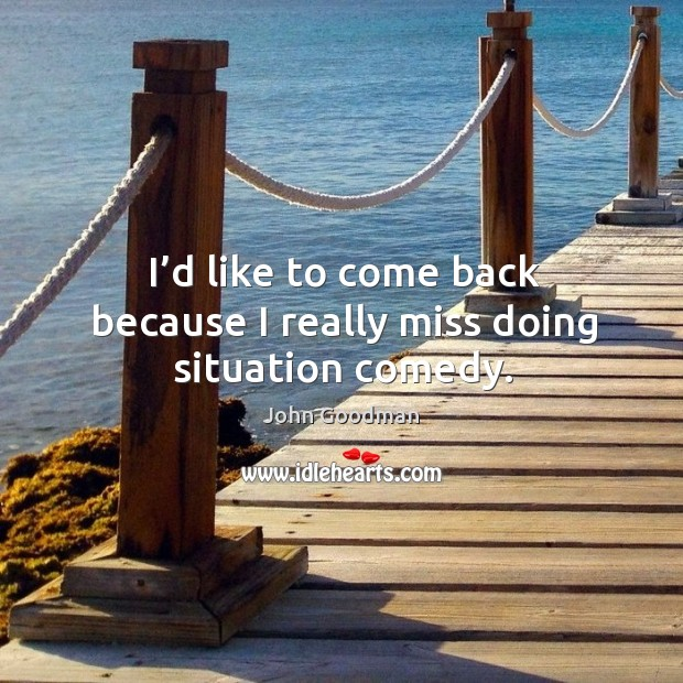 I'd like to come back because I really miss doing situation comedy. John Goodman Picture Quote
