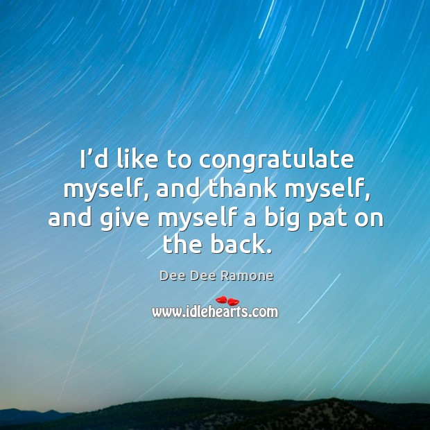 I'd like to congratulate myself, and thank myself, and give myself a big pat on the back. Dee Dee Ramone Picture Quote