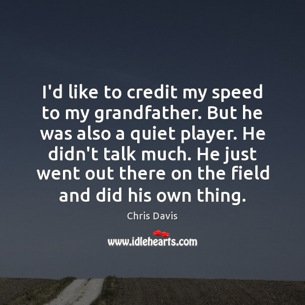 I'd like to credit my speed to my grandfather. But he was Image