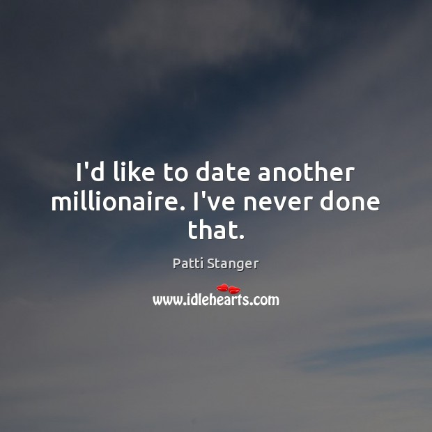 I'd like to date another millionaire. I've never done that. Patti Stanger Picture Quote