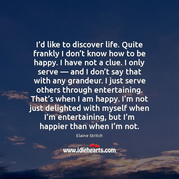 I'd like to discover life. Quite frankly I don't know Elaine Stritch Picture Quote