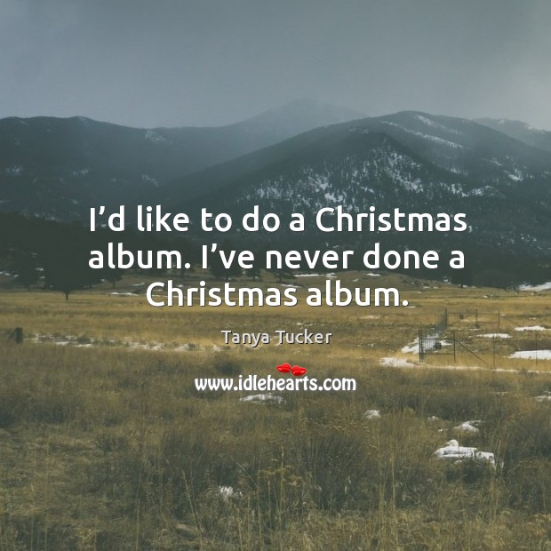 I'd like to do a christmas album. I've never done a christmas album. Image