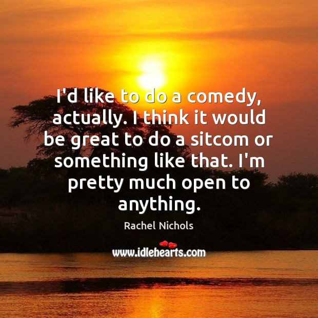 I'd like to do a comedy, actually. I think it would be Rachel Nichols Picture Quote