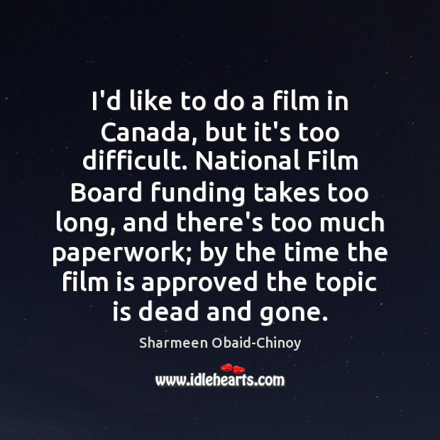 I'd like to do a film in Canada, but it's too difficult. Sharmeen Obaid-Chinoy Picture Quote