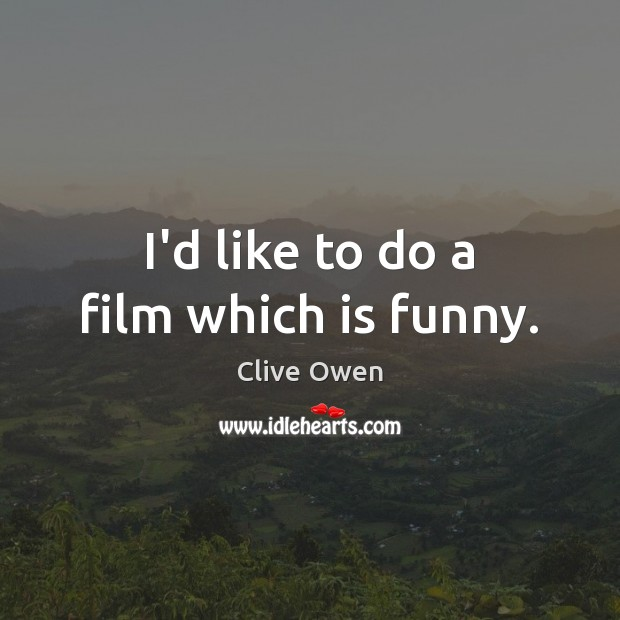 I'd like to do a film which is funny. Clive Owen Picture Quote