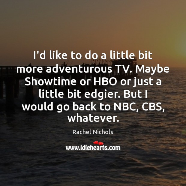 I'd like to do a little bit more adventurous TV. Maybe Showtime Rachel Nichols Picture Quote