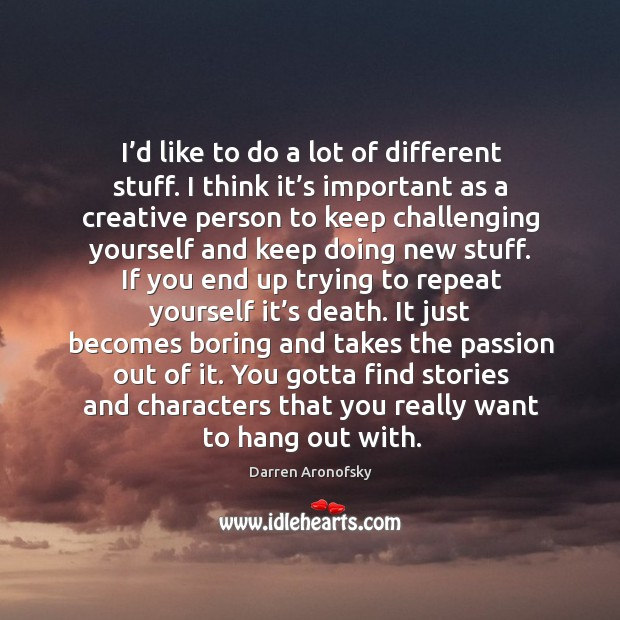 I'd like to do a lot of different stuff. I think it's important as a creative person to keep Image