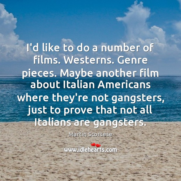 I'd like to do a number of films. Westerns. Genre pieces. Maybe Martin Scorsese Picture Quote