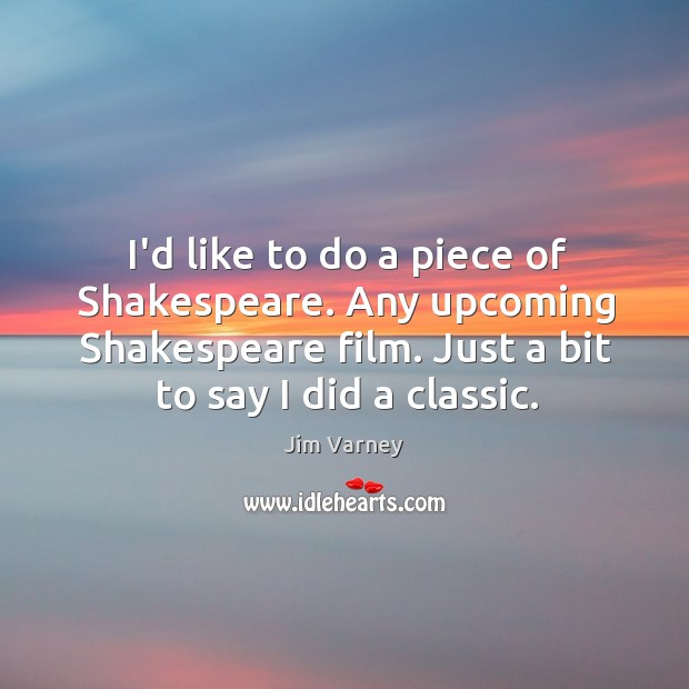 I'd like to do a piece of Shakespeare. Any upcoming Shakespeare film. Image
