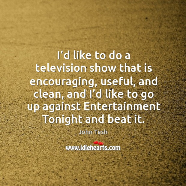 I'd like to do a television show that is encouraging, useful, and clean, and i'd Image