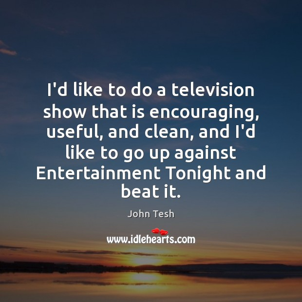 I'd like to do a television show that is encouraging, useful, and John Tesh Picture Quote
