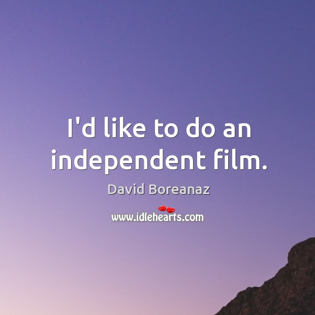 Image, I'd like to do an independent film.