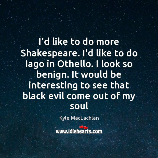 I'd like to do more Shakespeare. I'd like to do Iago in Kyle MacLachlan Picture Quote