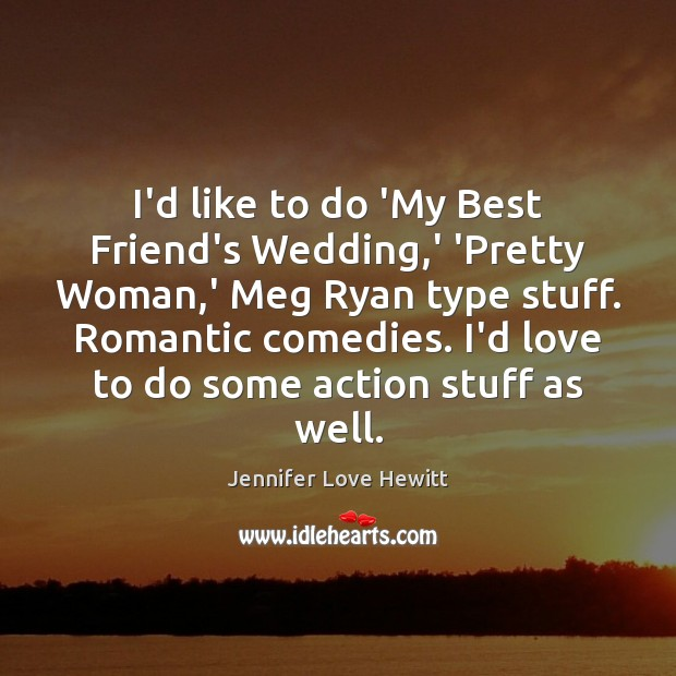 I'd like to do 'My Best Friend's Wedding,' 'Pretty Woman,' Jennifer Love Hewitt Picture Quote