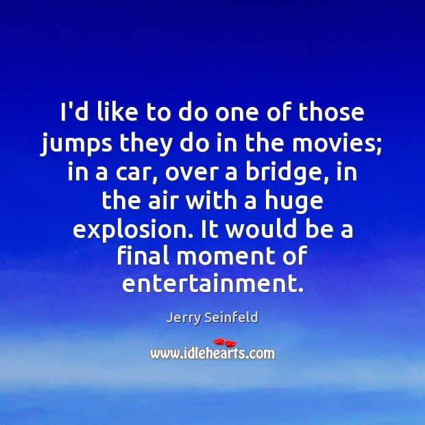 I'd like to do one of those jumps they do in the Jerry Seinfeld Picture Quote