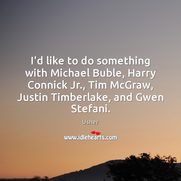 I'd like to do something with Michael Buble, Harry Connick Jr., Tim Image
