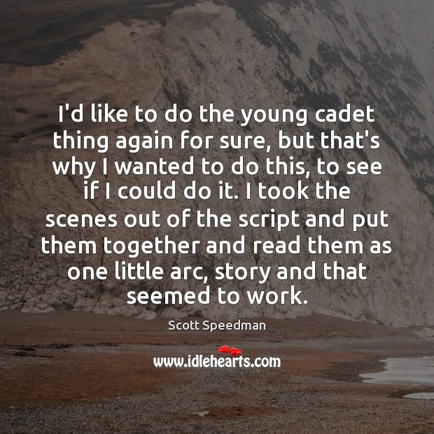 I'd like to do the young cadet thing again for sure, but Scott Speedman Picture Quote