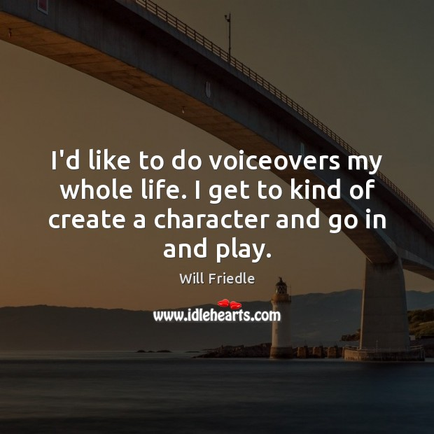 I'd like to do voiceovers my whole life. I get to kind Will Friedle Picture Quote