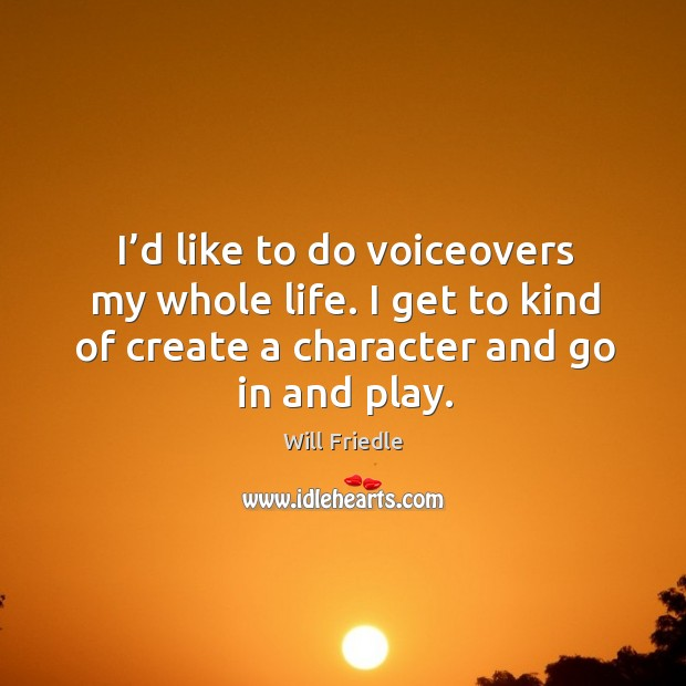 I'd like to do voiceovers my whole life. I get to kind of create a character and go in and play. Will Friedle Picture Quote