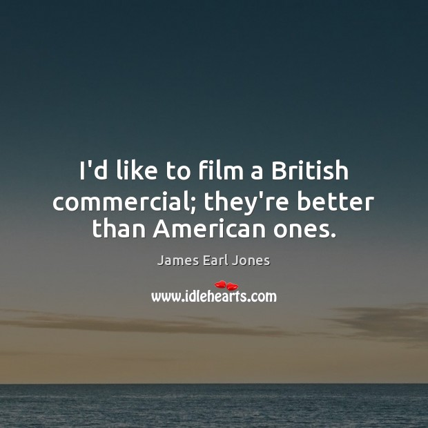 I'd like to film a British commercial; they're better than American ones. James Earl Jones Picture Quote