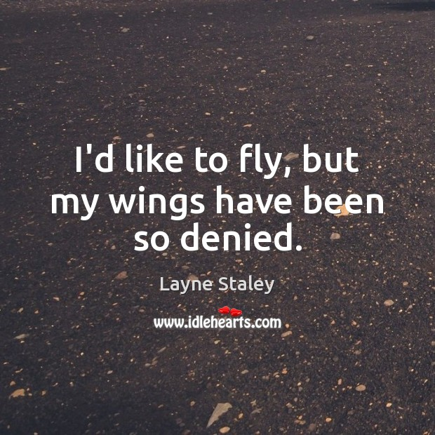 I'd like to fly, but my wings have been so denied. Layne Staley Picture Quote