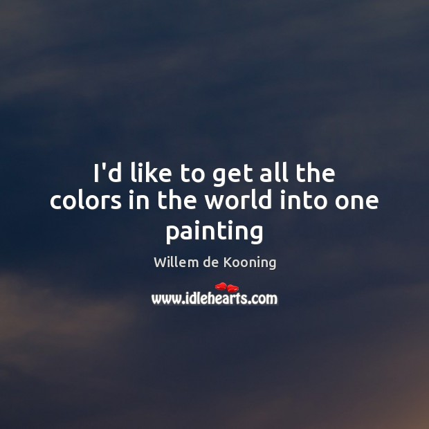 I'd like to get all the colors in the world into one painting Image