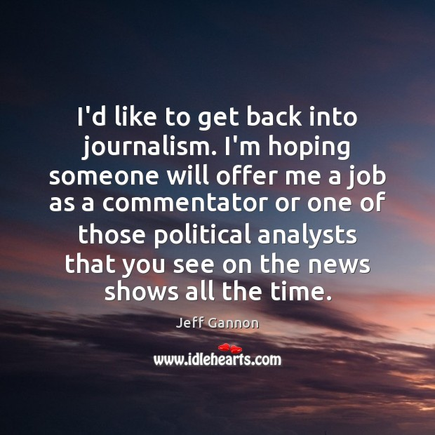 I'd like to get back into journalism. I'm hoping someone will offer Jeff Gannon Picture Quote