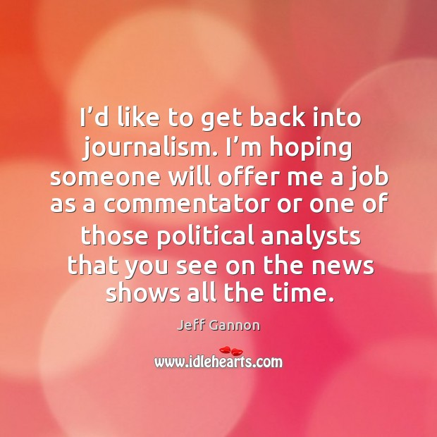 I'd like to get back into journalism. I'm hoping someone will offer me a job as a commentator Jeff Gannon Picture Quote