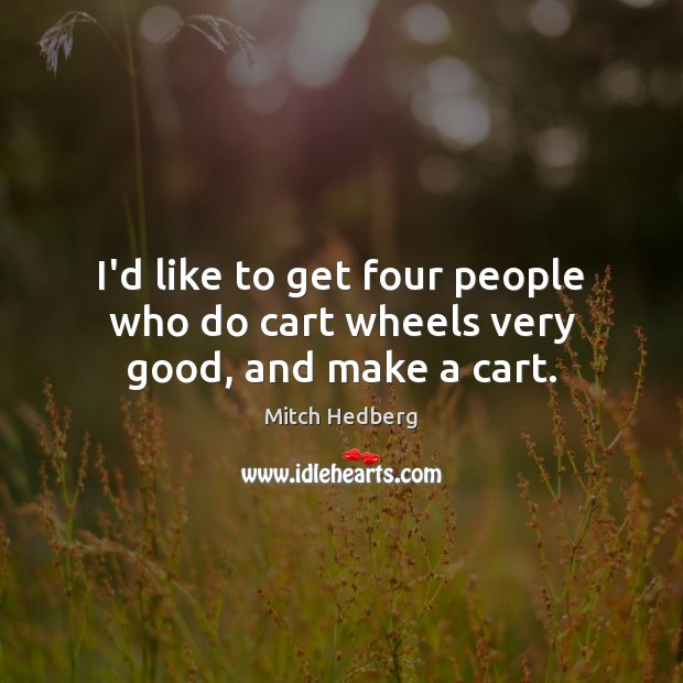 I'd like to get four people who do cart wheels very good, and make a cart. Mitch Hedberg Picture Quote
