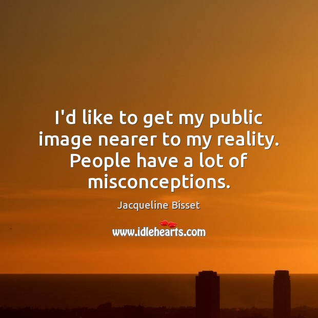 I'd like to get my public image nearer to my reality. People have a lot of misconceptions. Image