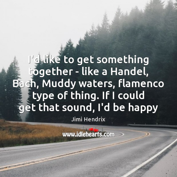 I'd like to get something together – like a Handel, Bach, Muddy Jimi Hendrix Picture Quote