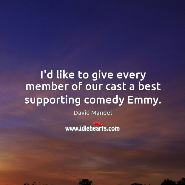 I'd like to give every member of our cast a best supporting comedy Emmy. David Mandel Picture Quote