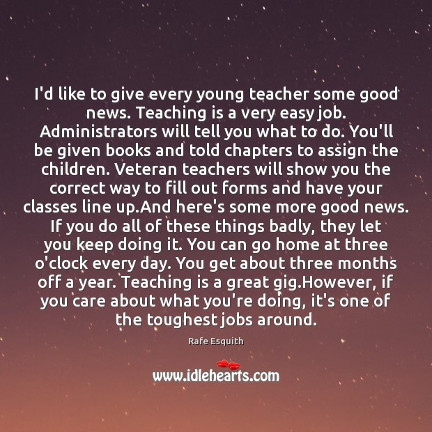 I'd like to give every young teacher some good news. Teaching is Rafe Esquith Picture Quote