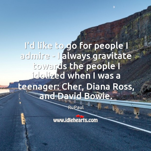 I'd like to go for people I admire – I always gravitate Image