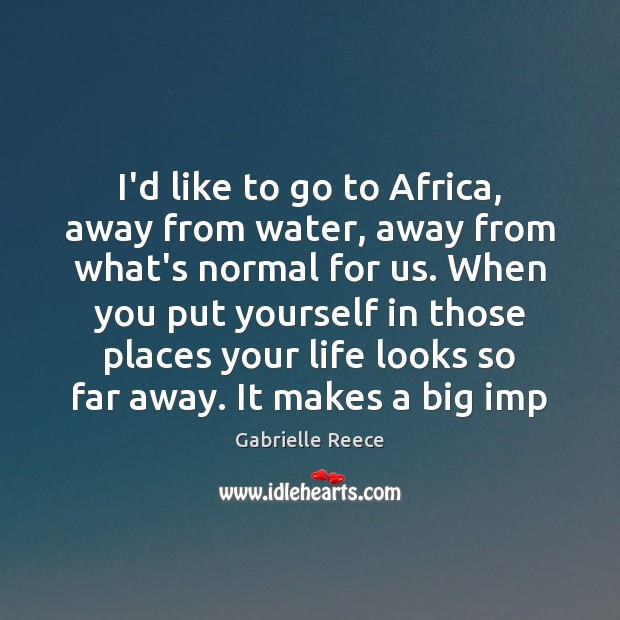 I'd like to go to Africa, away from water, away from what's Image